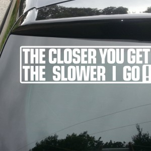 'The Closer You Get The Slower I Go' Car/Van/Window Decal Sticker